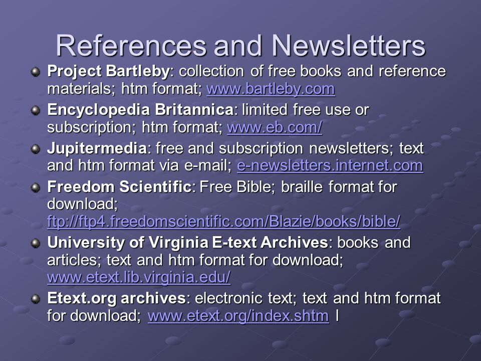References and Newsletters Project Bartleby: collection of free books and reference materials; htm format; www.bartleby.com www.bartleby.com Encyclopedia Britannica: limited free use or subscription; htm format; www.eb.com/ www.eb.com/ Jupitermedia: free and subscription newsletters; text and htm format via e-mail; e-newsletters.internet.com e-newsletters.internet.com Freedom Scientific: Free Bible; braille format for download; ftp://ftp4.freedomscientific.com/Blazie/books/bible/ ftp://ftp4.freedomscientific.com/Blazie/books/bible/ University of Virginia E-text Archives: books and articles; text and htm format for download; www.etext.lib.virginia.edu/ www.etext.lib.virginia.edu/ Etext.org archives: electronic text; text and htm format for download; www.etext.org/index.shtm l www.etext.org/index.shtm