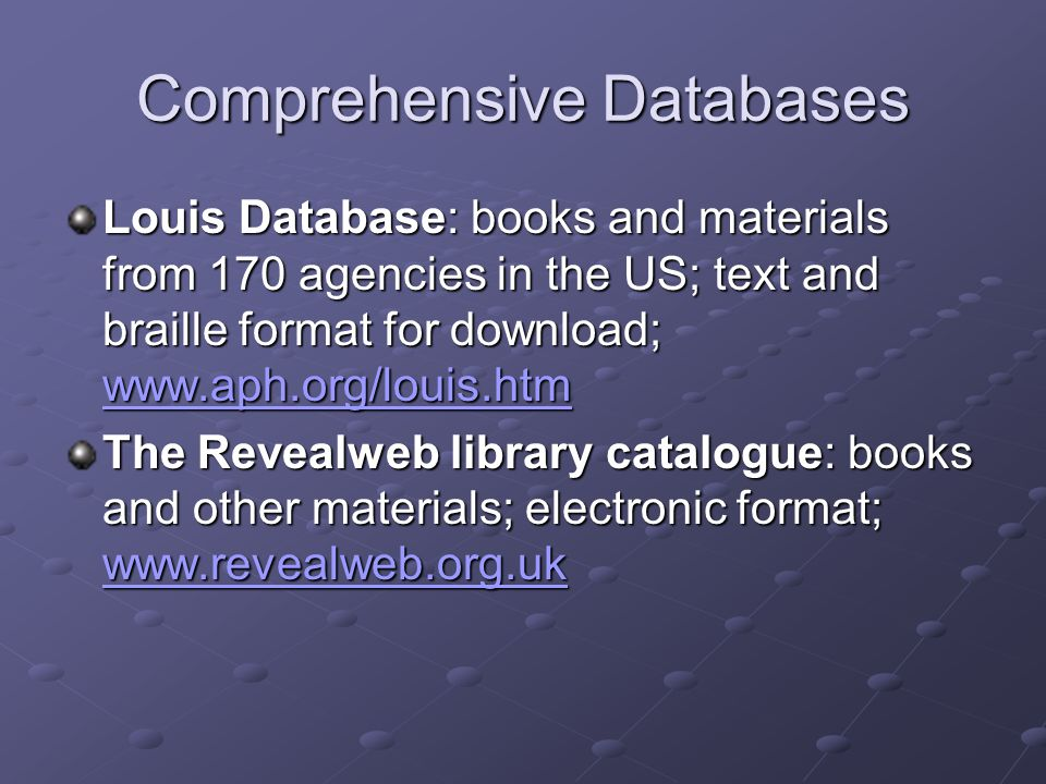 Comprehensive Databases Louis Database: books and materials from 170 agencies in the US; text and braille format for download; www.aph.org/louis.htm www.aph.org/louis.htm The Revealweb library catalogue: books and other materials; electronic format; www.revealweb.org.uk www.revealweb.org.uk