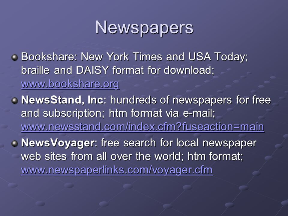 Newspapers Bookshare: New York Times and USA Today; braille and DAISY format for download; www.bookshare.org www.bookshare.org NewsStand, Inc: hundreds of newspapers for free and subscription; htm format via e-mail; www.newsstand.com/index.cfm?fuseaction=main www.newsstand.com/index.cfm?fuseaction=main NewsVoyager: free search for local newspaper web sites from all over the world; htm format; www.newspaperlinks.com/voyager.cfm www.newspaperlinks.com/voyager.cfm