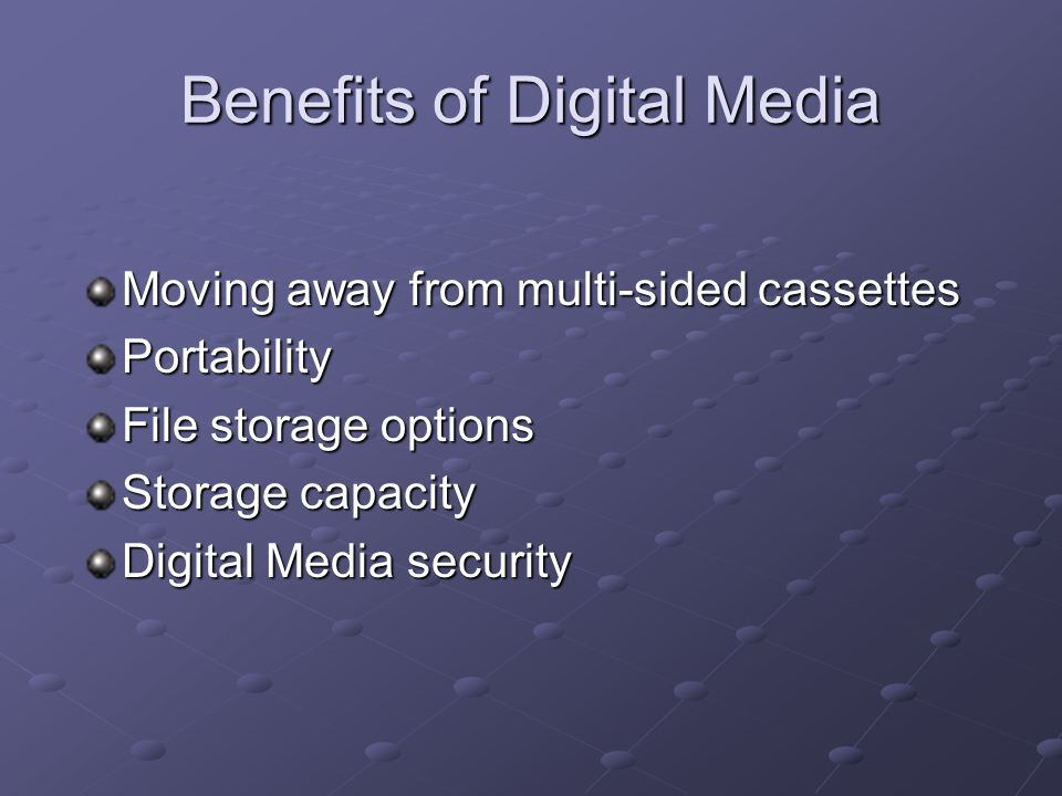 Benefits of Digital Media Moving away from multi-sided cassettes Portability File storage options Storage capacity Digital Media security