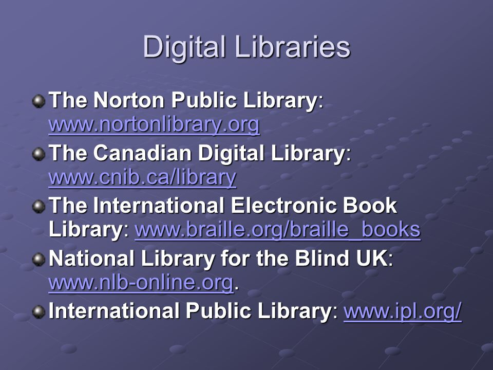 Digital Libraries The Norton Public Library: www.nortonlibrary.org www.nortonlibrary.org The Canadian Digital Library: www.cnib.ca/library www.cnib.ca/library The International Electronic Book Library: www.braille.org/braille_books www.braille.org/braille_books National Library for the Blind UK: www.nlb-online.org.