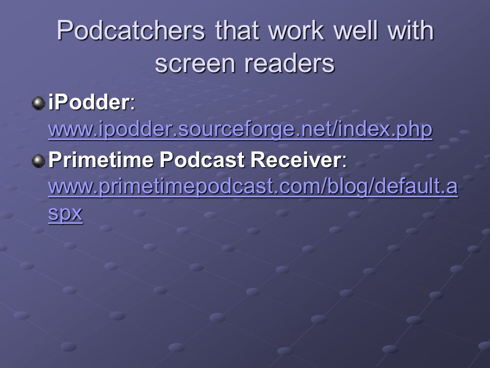 Podcatchers that work well with screen readers iPodder: www.ipodder.sourceforge.net/index.php www.ipodder.sourceforge.net/index.php Primetime Podcast Receiver: www.primetimepodcast.com/blog/default.a spx www.primetimepodcast.com/blog/default.a spx www.primetimepodcast.com/blog/default.a spx