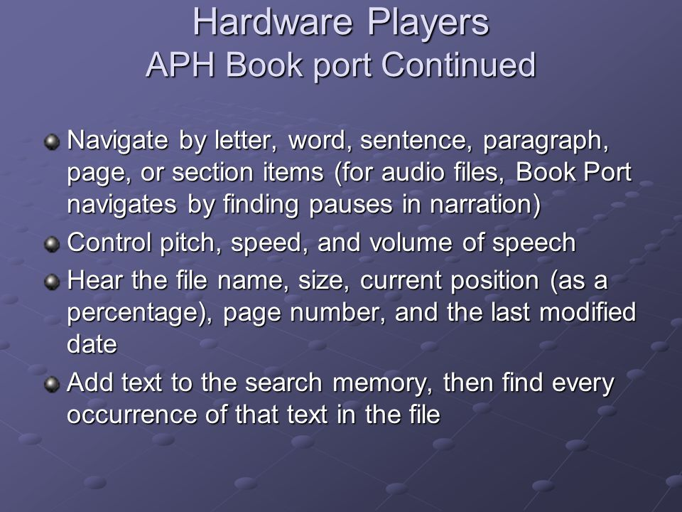 Hardware Players Victor Reader Vibe Numeric keypad with clock- face orientation Button navigation by page, chapter or section Bookmarking feature allows for 100 bookmarks each for up to 14 books Audio voicing of key functions and number entry Voice speed-up/slow-down Fast forward/rewind DAISY 2.02/DAISY 2.0 playback Commercial CD and MP3 playback