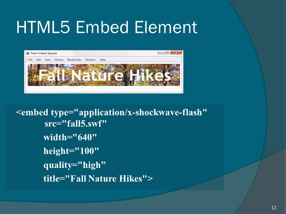 HTML5 Embed Element <embed type= application/x-shockwave-flash src= fall5.swf width= 640 height= 100 quality= high title= Fall Nature Hikes > 12
