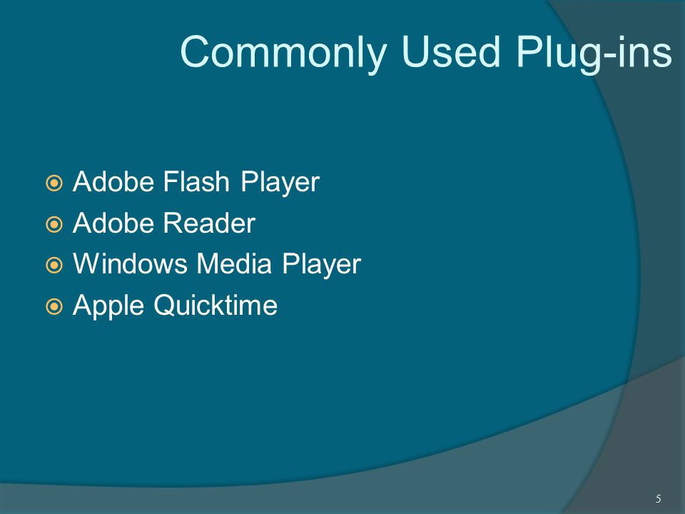 Commonly Used Plug-ins  Adobe Flash Player  Adobe Reader  Windows Media Player  Apple Quicktime 5