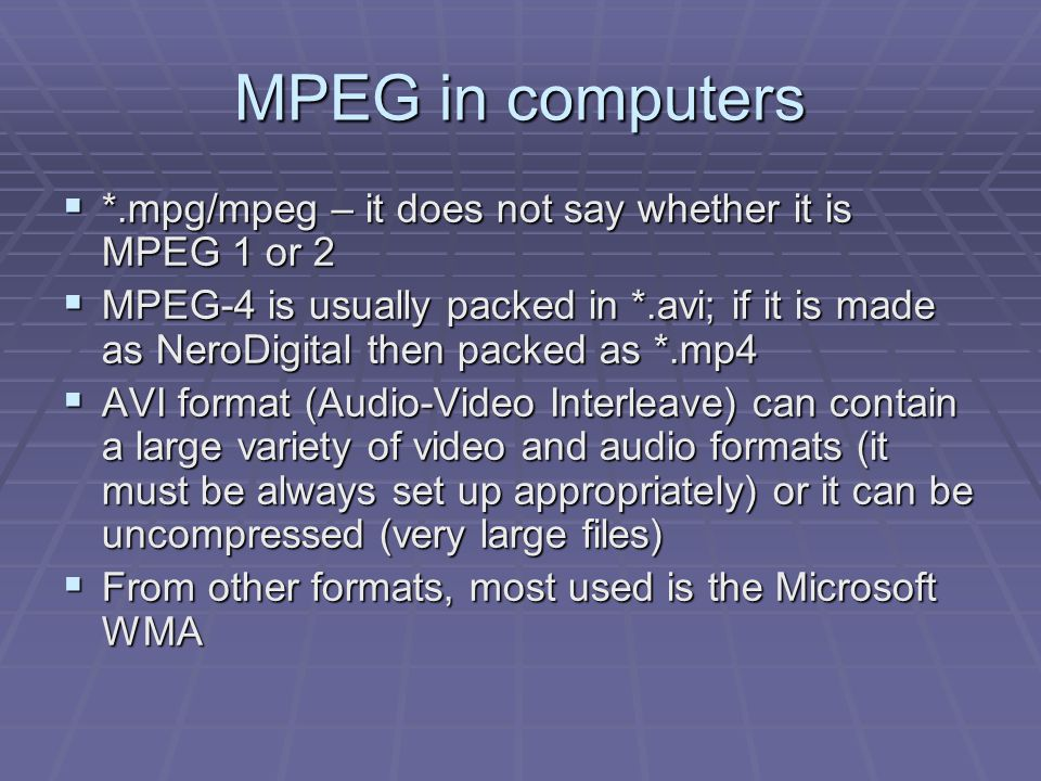 MPEG in computers  *.mpg/mpeg – it does not say whether it is MPEG 1 or 2  MPEG-4 is usually packed in *.avi; if it is made as NeroDigital then pack