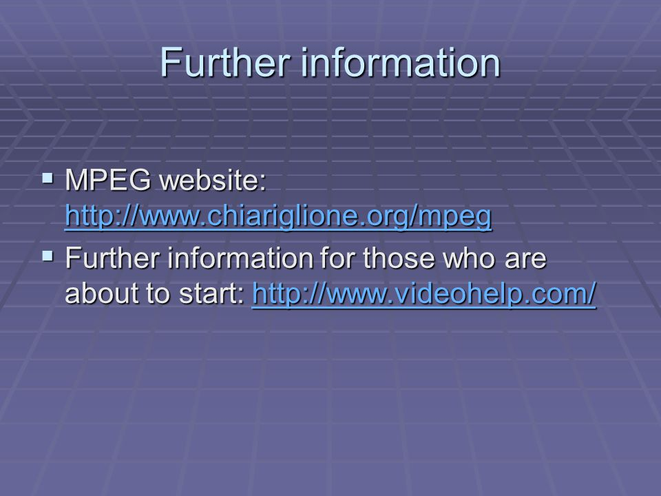 Further information  MPEG website: http://www.chiariglione.org/mpeg http://www.chiariglione.org/mpeg  Further information for those who are about to