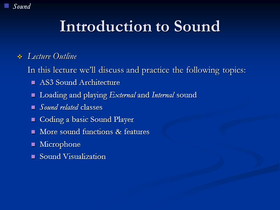 AS3 Sound Architecture In AS3 there are a lot of useful classes and methods for different kinds of sound functionality In AS3 there are a lot of useful classes and methods for different kinds of sound functionality Sound class: Is used to load, play and manage basic sound properties Sound class: Is used to load, play and manage basic sound properties SoundChannel class: Is used to create a separate channel for each new sound played ( channel does not refer to left or right channel of stereo) SoundChannel class: Is used to create a separate channel for each new sound played ( channel does not refer to left or right channel of stereo) SoundMixer class: Creates a central mixer object through which all sound channels are mixed SoundMixer class: Creates a central mixer object through which all sound channels are mixed SoundTransform class: Is used to control the volume, and panning between left and right stereo channels of a source SoundTransform class: Is used to control the volume, and panning between left and right stereo channels of a source Microphone class: Let's us control the gain, sampling rate and other properties of a Microphone Microphone class: Let's us control the gain, sampling rate and other properties of a Microphone Sound