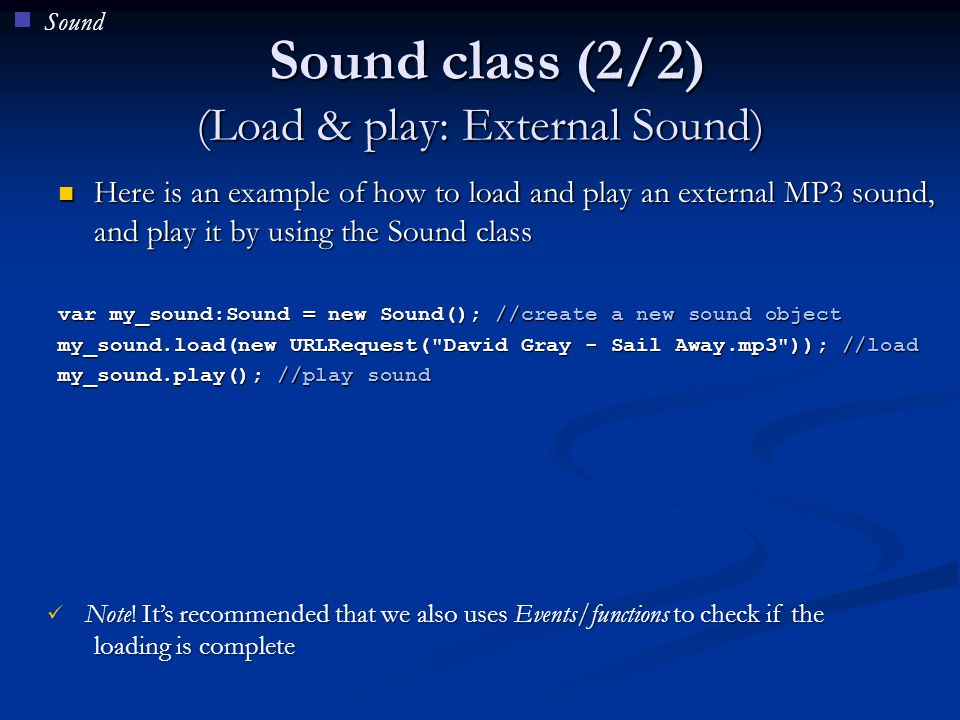 SoundChannel The SoundChannel class, can be used to create a separate channel for each new sound played, stop a sound and/or get sound-peaks The SoundChannel class, can be used to create a separate channel for each new sound played, stop a sound and/or get sound-peaks An application can have multiple sound channels that are mixed together An application can have multiple sound channels that are mixed together Some useful properties, methods & events for this class: Some useful properties, methods & events for this class: Stop(), soundComplete, leftPeak, rightPeak, position etc Stop(), soundComplete, leftPeak, rightPeak, position etc var my_sound:Sound = new Sound(); //create sound object var my_channel:SoundChannel = new SoundChannel(); //create channel my_sound.load(new URLRequest( David Gray - Sail Away.mp3 )); //load my_channel = my_sound.play(); //play sound through channel Sound
