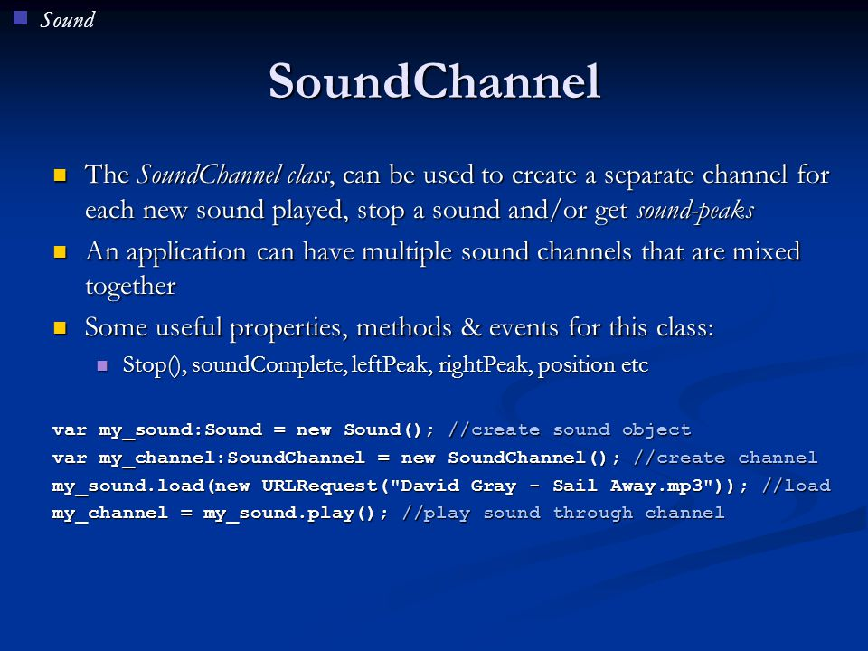SoundChannel The SoundChannel class, can be used to create a separate channel for each new sound played, stop a sound and/or get sound-peaks The Sound