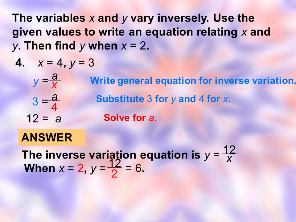 4. x = 4, y = 3 The variables x and y vary inversely. Use the given values to write an equation relating x and y. Then find y when x = 2. y = y = a x