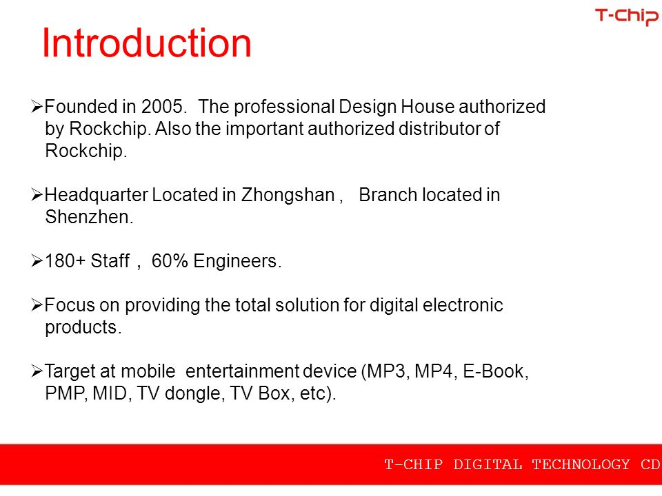 Introduction T-CHIP DIGITAL TECHNOLOGY CD.,LTD  Founded in 2005. The professional Design House authorized by Rockchip. Also the important authorized