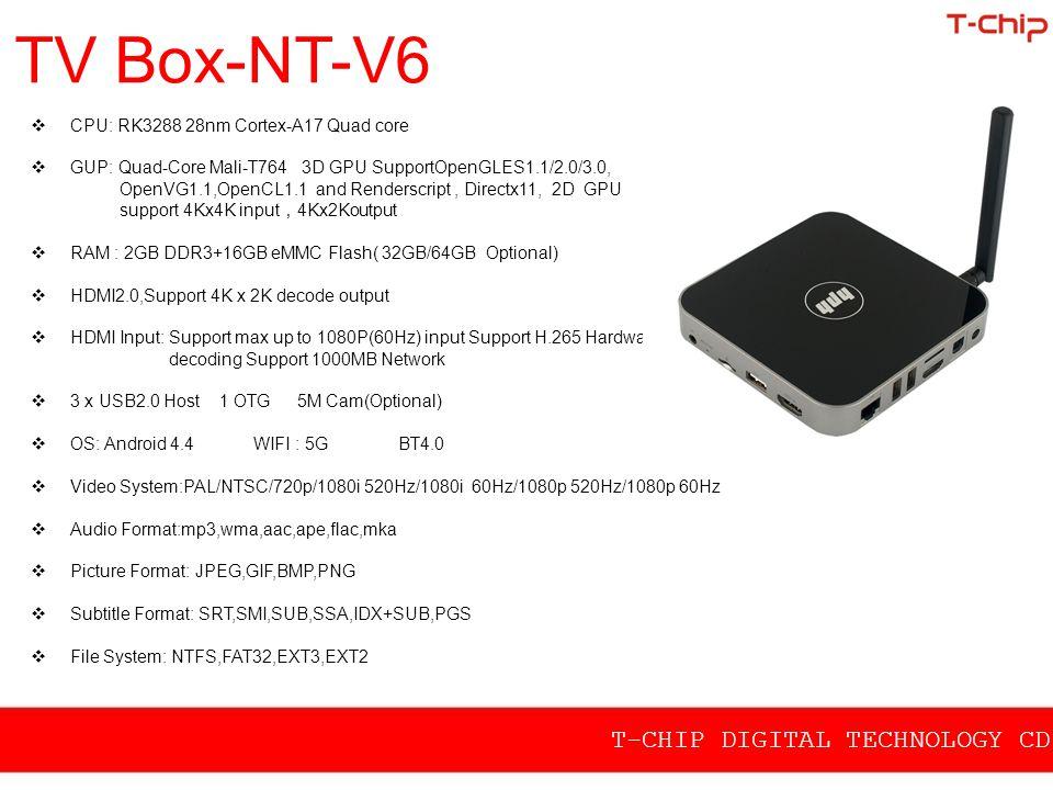 TV Box-NT-V6  CPU: RK3288 28nm Cortex-A17 Quad core  GUP: Quad-Core Mali-T764 3D GPU SupportOpenGLES1.1/2.0/3.0, OpenVG1.1,OpenCL1.1 and Renderscrip