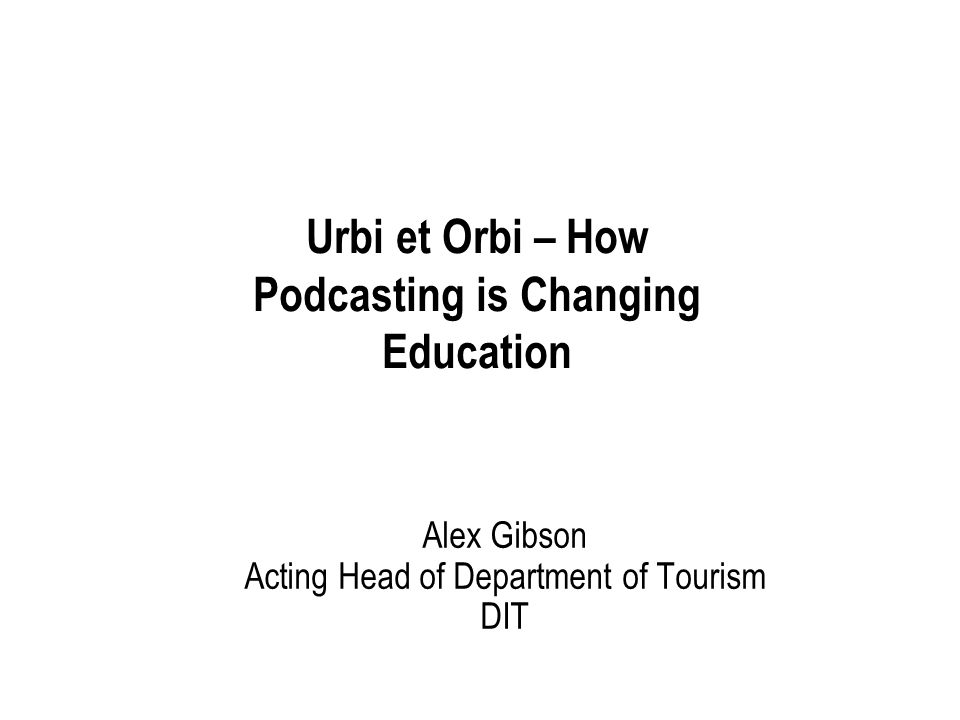 Alex Gibson Acting Head of Department of Tourism DIT Urbi et Orbi – How Podcasting is Changing Education