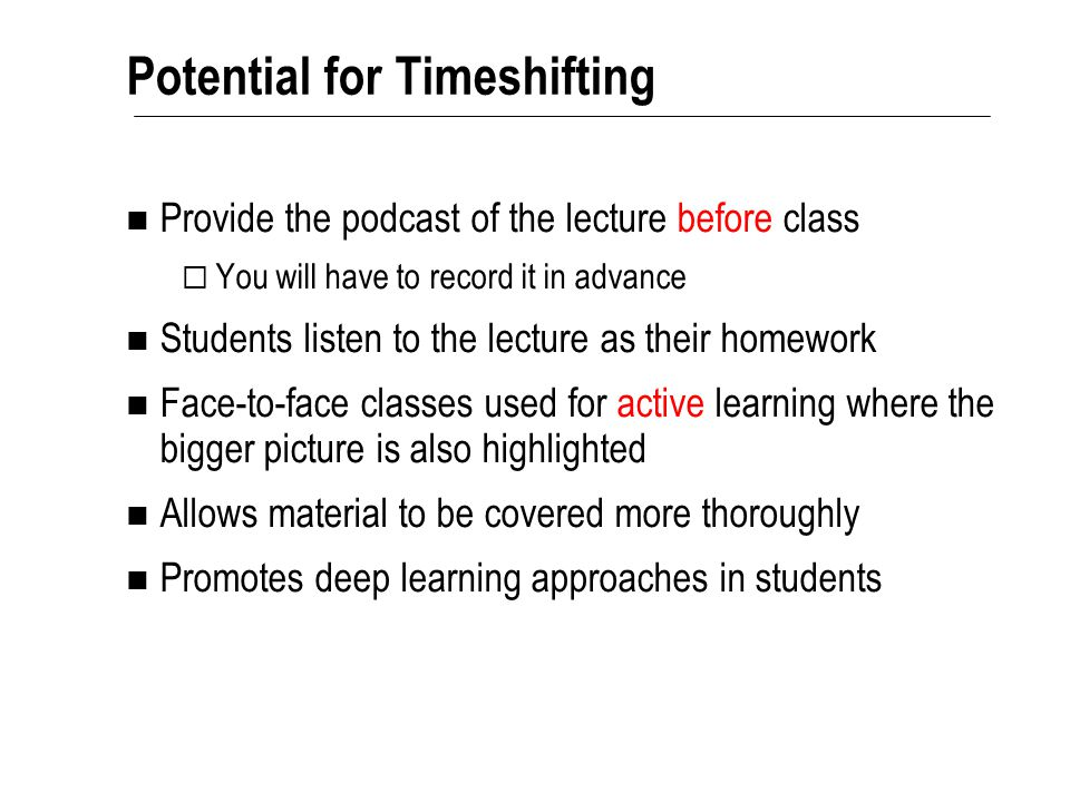 Potential for Timeshifting Provide the podcast of the lecture before class  You will have to record it in advance Students listen to the lecture as t