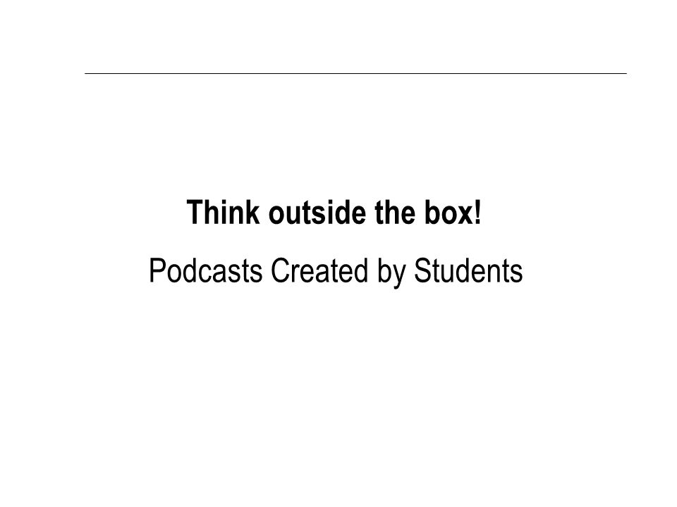 Podcasts Created by Students Think outside the box!