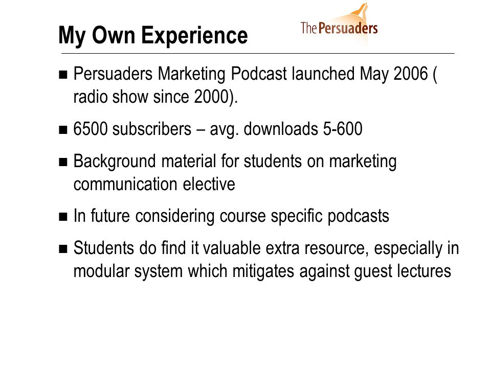 My Own Experience Persuaders Marketing Podcast launched May 2006 ( radio show since 2000). 6500 subscribers – avg. downloads 5-600 Background material