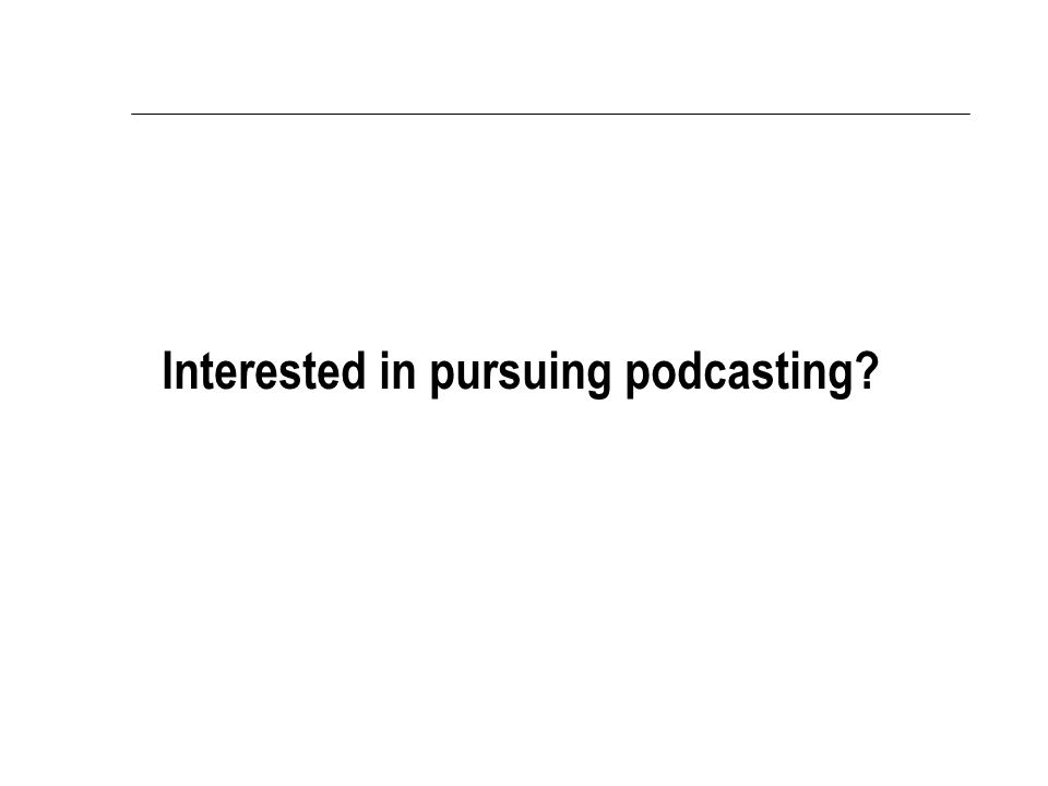 Interested in pursuing podcasting?