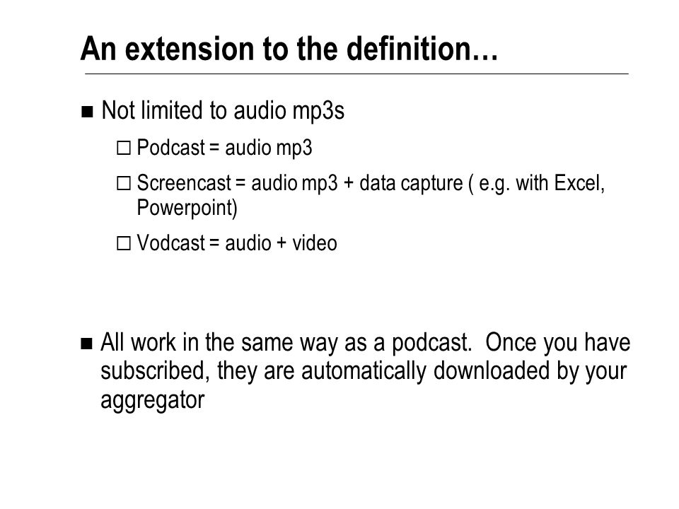 Not limited to audio mp3s  Podcast = audio mp3  Screencast = audio mp3 + data capture ( e.g. with Excel, Powerpoint)  Vodcast = audio + video An ex