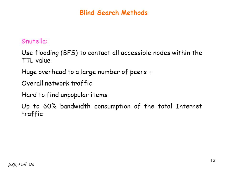 p2p, Fall 06 12 Blind Search Methods Gnutella: Use flooding (BFS) to contact all accessible nodes within the TTL value Huge overhead to a large number