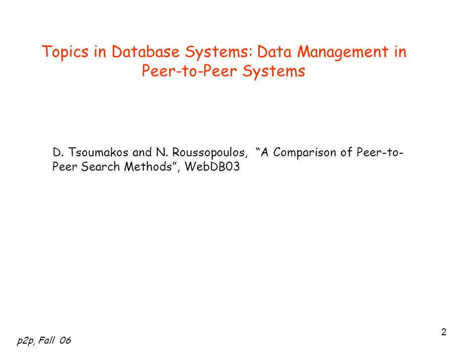 """p2p, Fall 06 2 Topics in Database Systems: Data Management in Peer-to-Peer Systems D. Tsoumakos and N. Roussopoulos, """"A Comparison of Peer-to- Peer Se"""