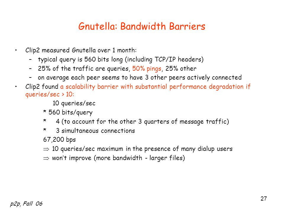 p2p, Fall 06 27 Gnutella: Bandwidth Barriers Clip2 measured Gnutella over 1 month: –typical query is 560 bits long (including TCP/IP headers) –25% of