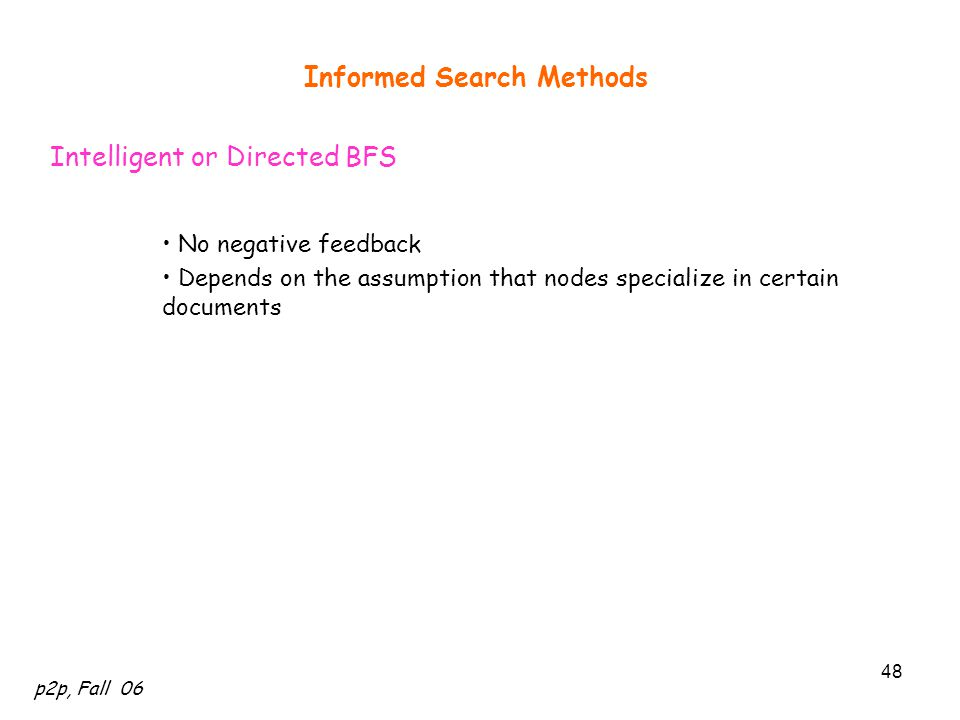 p2p, Fall 06 48 Informed Search Methods Intelligent or Directed BFS No negative feedback Depends on the assumption that nodes specialize in certain do
