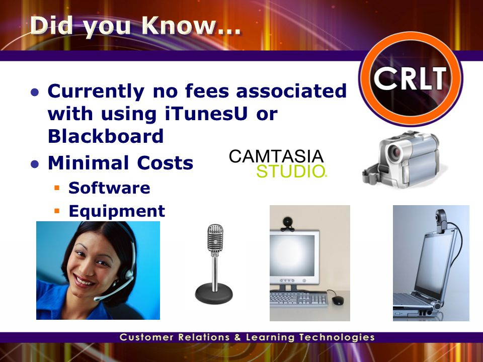 ● Currently no fees associated with using iTunesU or Blackboard ● Minimal Costs  Software  Equipment