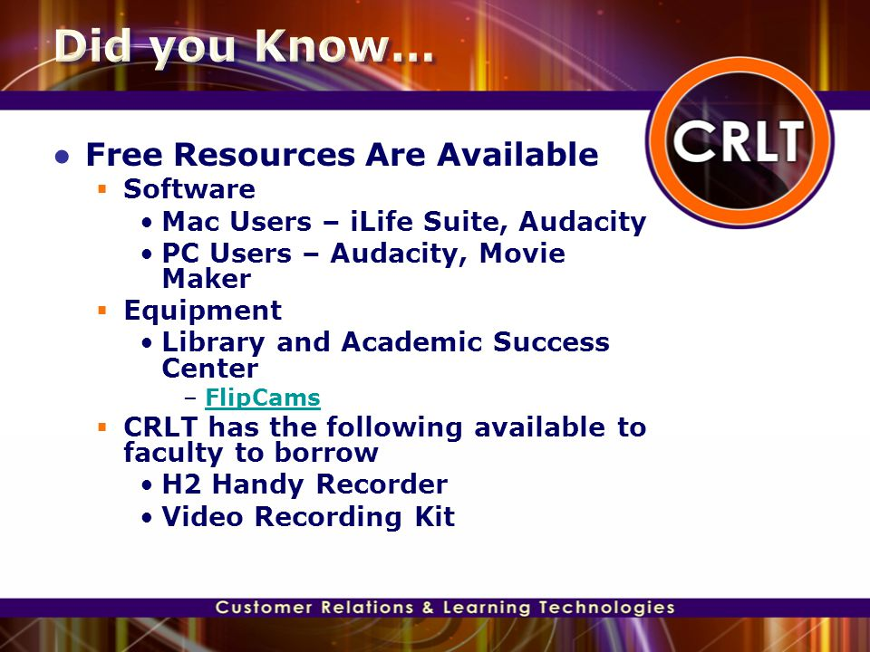 ● Free Resources Are Available  Software Mac Users – iLife Suite, Audacity PC Users – Audacity, Movie Maker  Equipment Library and Academic Success