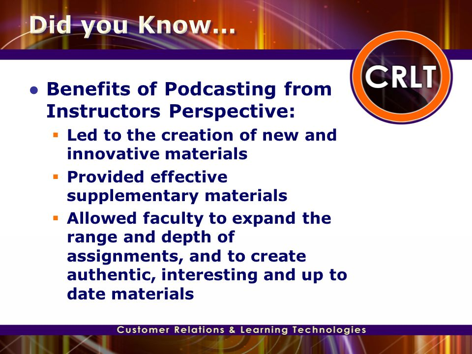 ● Benefits of Podcasting from Instructors Perspective:  Led to the creation of new and innovative materials  Provided effective supplementary materi