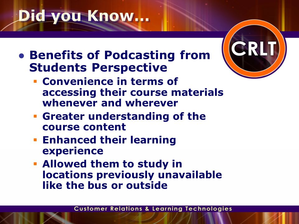 ● Benefits of Podcasting from Students Perspective  Convenience in terms of accessing their course materials whenever and wherever  Greater understa
