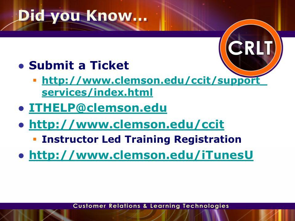 ● Submit a Ticket  http://www.clemson.edu/ccit/support_ services/index.html http://www.clemson.edu/ccit/support_ services/index.html ● ITHELP@clemson.edu ITHELP@clemson.edu ● http://www.clemson.edu/ccit http://www.clemson.edu/ccit  Instructor Led Training Registration ● http://www.clemson.edu/iTunesU http://www.clemson.edu/iTunesU