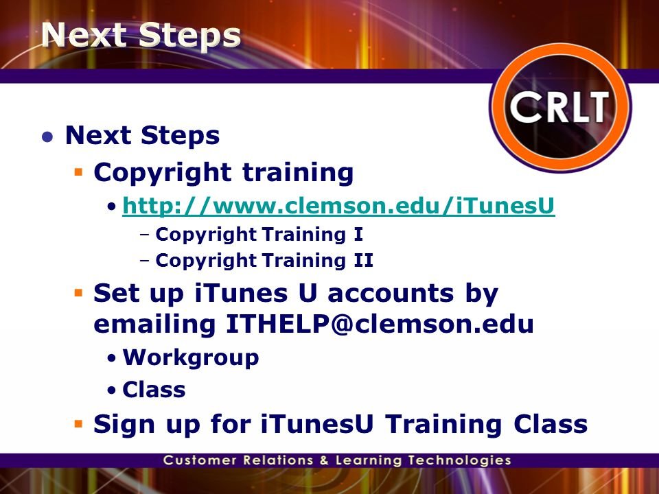 ● Next Steps  Copyright training http://www.clemson.edu/iTunesU –Copyright Training I –Copyright Training II  Set up iTunes U accounts by emailing I