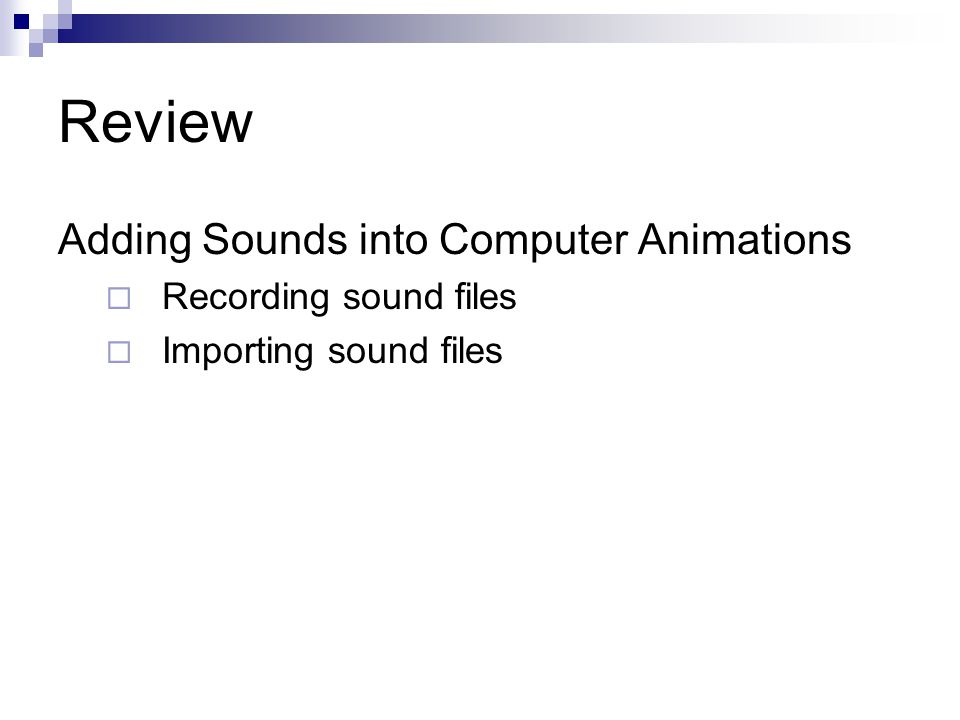 Review Adding Sounds into Computer Animations  Recording sound files  Importing sound files