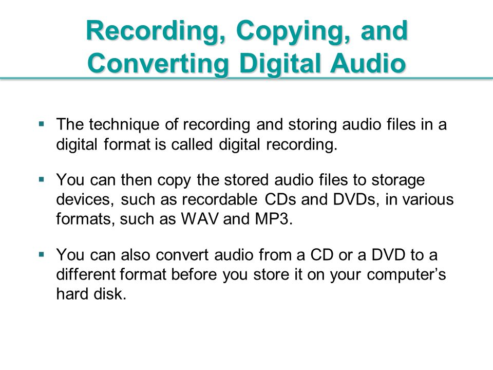 Recording, Copying, and Converting Digital Audio  The technique of recording and storing audio files in a digital format is called digital recording.