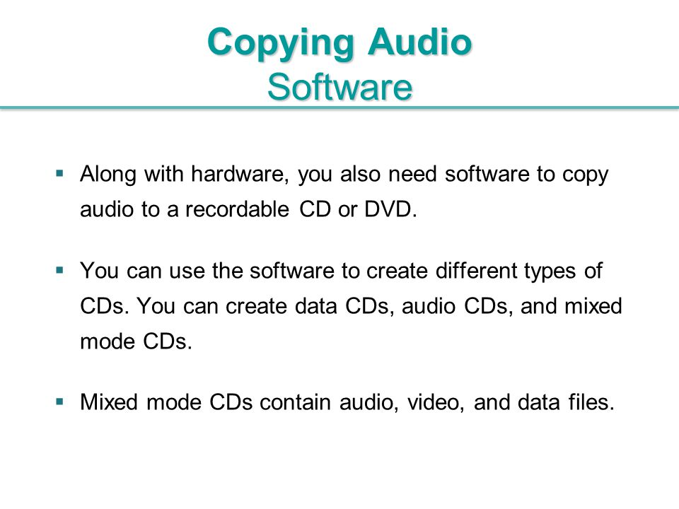  Along with hardware, you also need software to copy audio to a recordable CD or DVD.  You can use the software to create different types of CDs. Yo