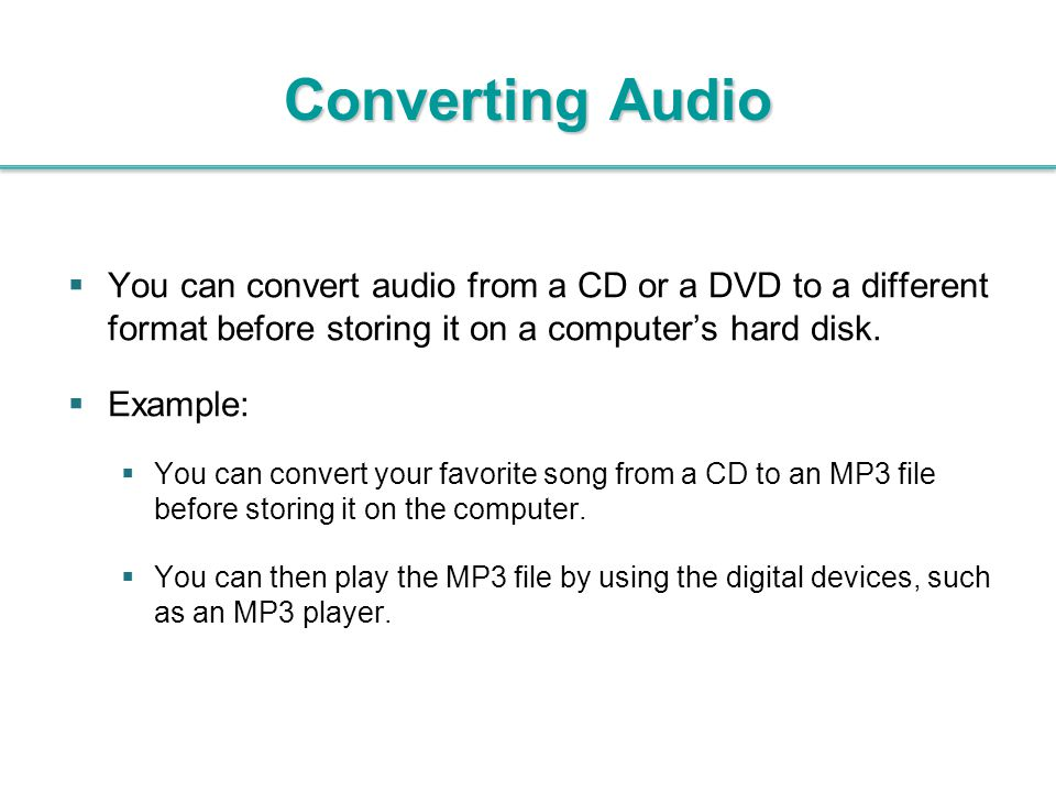 Converting Audio  You can convert audio from a CD or a DVD to a different format before storing it on a computer's hard disk.  Example:  You can co