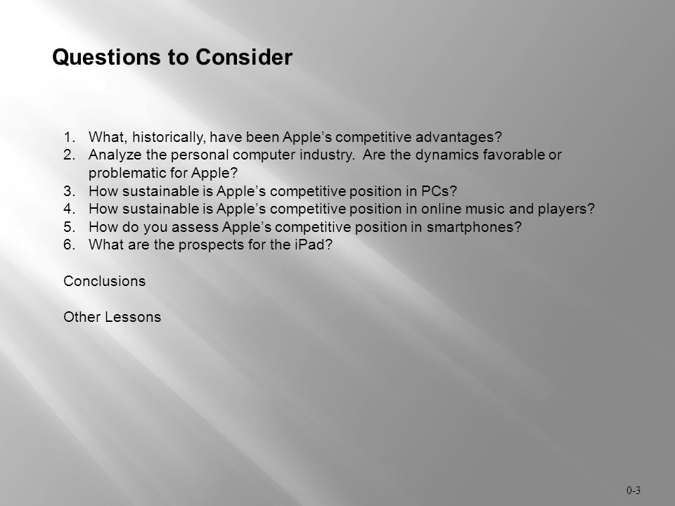 0-3 Questions to Consider 1.What, historically, have been Apple's competitive advantages? 2.Analyze the personal computer industry. Are the dynamics f