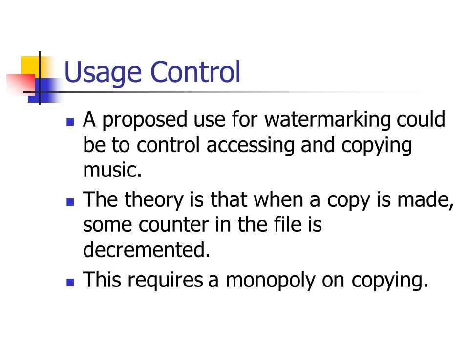 Usage Control A proposed use for watermarking could be to control accessing and copying music. The theory is that when a copy is made, some counter in