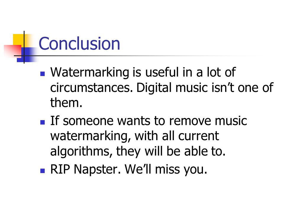Conclusion Watermarking is useful in a lot of circumstances. Digital music isn't one of them. If someone wants to remove music watermarking, with all