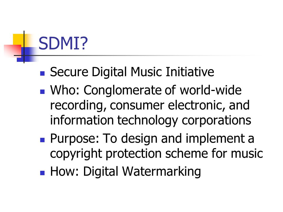 SDMI? Secure Digital Music Initiative Who: Conglomerate of world-wide recording, consumer electronic, and information technology corporations Purpose: