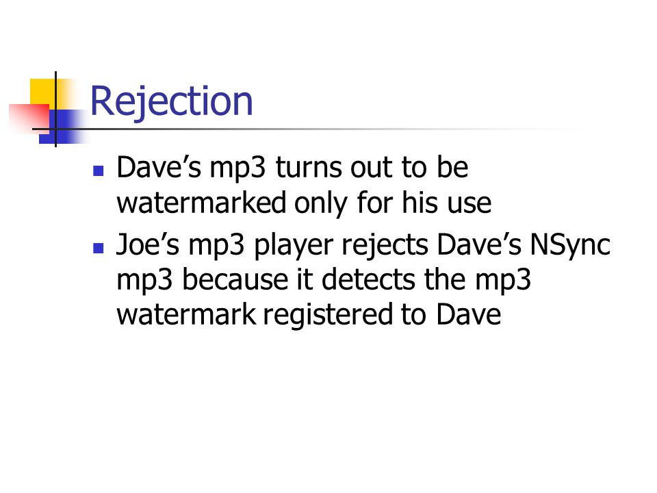 Rejection Dave's mp3 turns out to be watermarked only for his use Joe's mp3 player rejects Dave's NSync mp3 because it detects the mp3 watermark regis