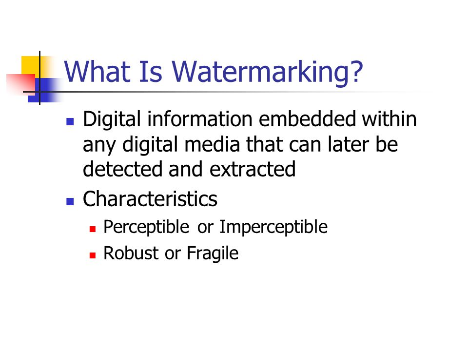 What Is Watermarking? Digital information embedded within any digital media that can later be detected and extracted Characteristics Perceptible or Im