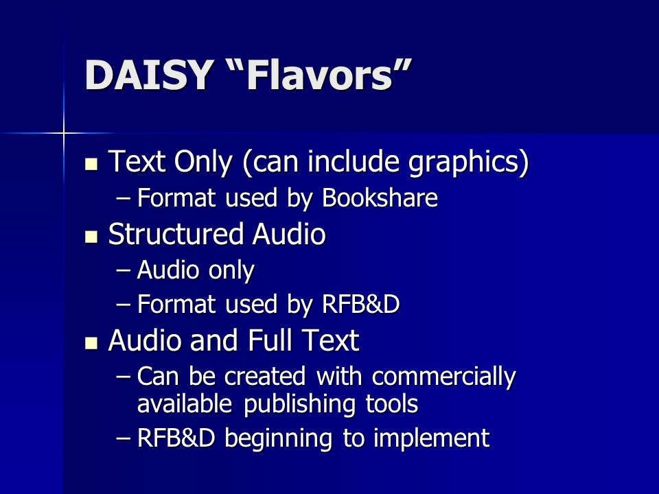 DAISY Flavors Text Only (can include graphics) Text Only (can include graphics) –Format used by Bookshare Structured Audio Structured Audio –Audio only –Format used by RFB&D Audio and Full Text Audio and Full Text –Can be created with commercially available publishing tools –RFB&D beginning to implement