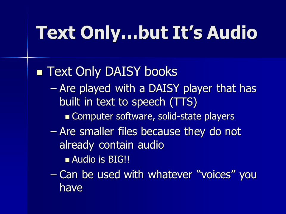 Text Only…but It's Audio Text Only DAISY books Text Only DAISY books –Are played with a DAISY player that has built in text to speech (TTS) Computer software, solid-state players Computer software, solid-state players –Are smaller files because they do not already contain audio Audio is BIG!.
