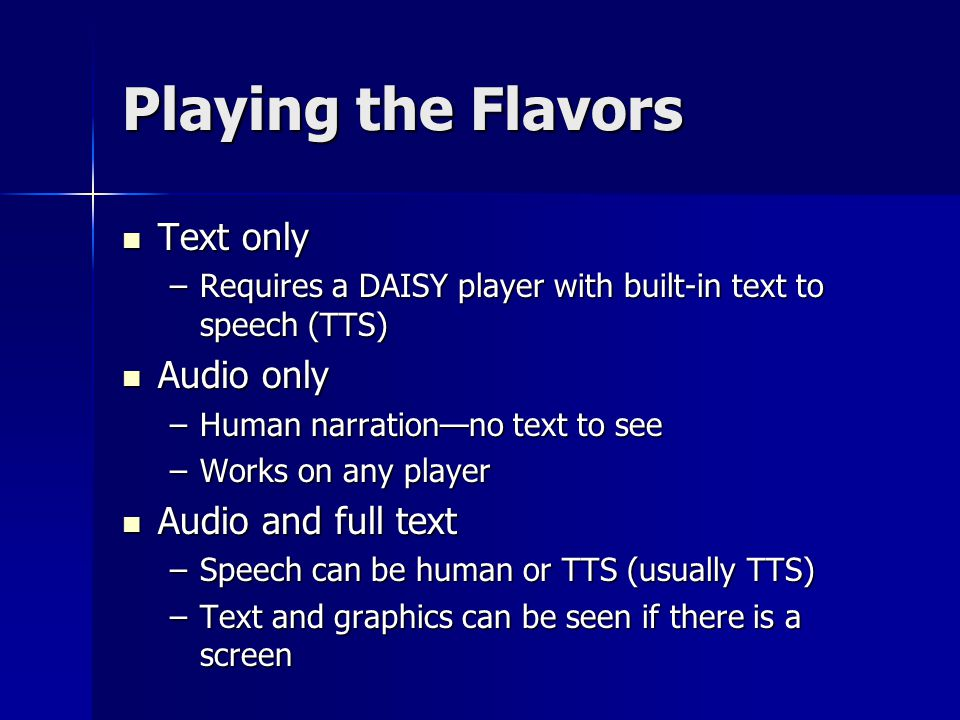 Playing the Flavors Text only Text only –Requires a DAISY player with built-in text to speech (TTS) Audio only Audio only –Human narration—no text to see –Works on any player Audio and full text Audio and full text –Speech can be human or TTS (usually TTS) –Text and graphics can be seen if there is a screen