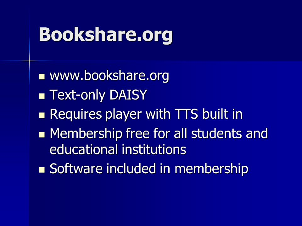 Bookshare.org www.bookshare.org www.bookshare.org Text-only DAISY Text-only DAISY Requires player with TTS built in Requires player with TTS built in Membership free for all students and educational institutions Membership free for all students and educational institutions Software included in membership Software included in membership