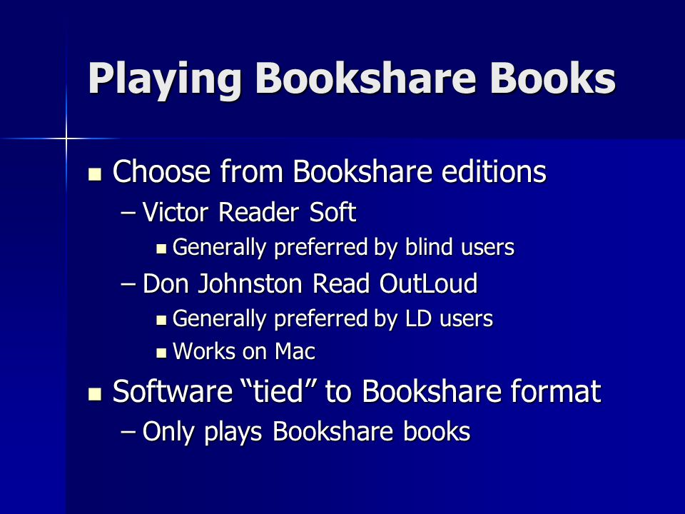 Playing Bookshare Books Choose from Bookshare editions Choose from Bookshare editions –Victor Reader Soft Generally preferred by blind users Generally preferred by blind users –Don Johnston Read OutLoud Generally preferred by LD users Generally preferred by LD users Works on Mac Works on Mac Software tied to Bookshare format Software tied to Bookshare format –Only plays Bookshare books