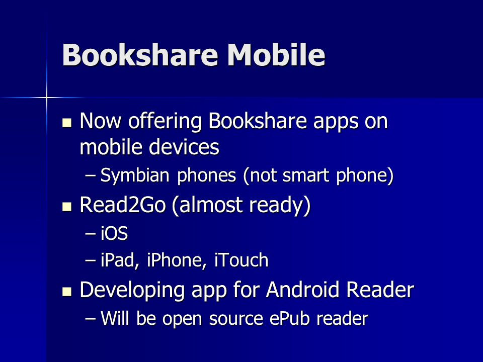 Bookshare Mobile Now offering Bookshare apps on mobile devices Now offering Bookshare apps on mobile devices –Symbian phones (not smart phone) Read2Go (almost ready) Read2Go (almost ready) –iOS –iPad, iPhone, iTouch Developing app for Android Reader Developing app for Android Reader –Will be open source ePub reader