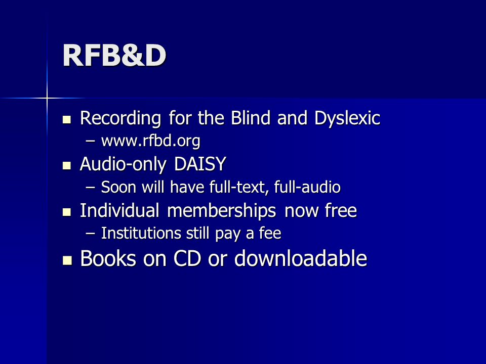 RFB&D Recording for the Blind and Dyslexic Recording for the Blind and Dyslexic –www.rfbd.org Audio-only DAISY Audio-only DAISY –Soon will have full-text, full-audio Individual memberships now free Individual memberships now free –Institutions still pay a fee Books on CD or downloadable Books on CD or downloadable